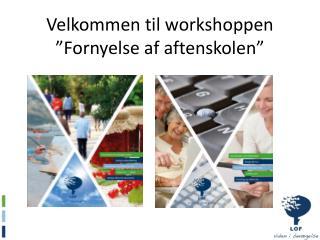 Velkommen til workshoppen �Fornyelse af aftenskolen�