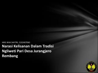 ARIE IKHA SAFITRI, 2102407060 Narasi Kelisanan Dalam Tradisi Ngliweti Pari Desa Jurangjero Rembang