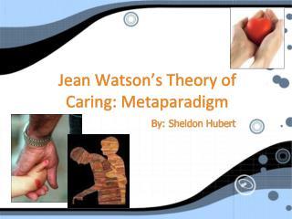 Jean Watson s Theory of Caring: Metaparadigm