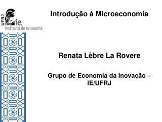 Introdução à Microeconomia Renata Lèbre La Rovere Grupo de Economia da Inovação – IE/UFRJ
