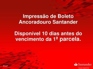 Impressão de Boleto Ancoradouro Santander Disponível 10 dias antes do vencimento da 1 ª parcela.