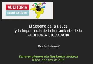 Maria Lucia Fattorelli Zorraren sistema eta ikuskaritza hiritarra Bilbao, 2 de abril de 2014