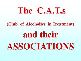 A.A.	  Alcoholics  Anonymous C.A.T.	 Club  of  Alcoholics  in  Treatments Self Help Associations