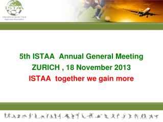 5th ISTAA  Annual General Meeting ZURICH , 18 November 2013 ISTAA ­  together we gain more