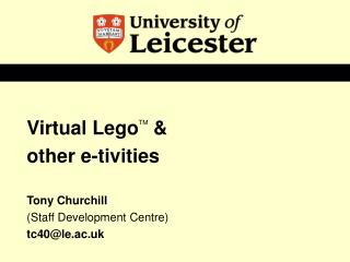 Virtual  Lego TM  & other e-tivities Tony Churchill  (Staff Development Centre) tc40@le.ac.uk