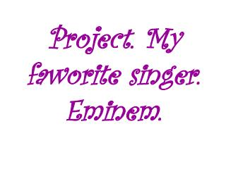 Project .  My faworite singer. Eminem.