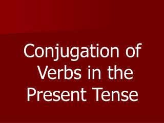 Conjugation of  Verbs in the Present Tense