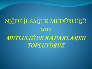 NİĞDE İL SAĞLIK MÜDÜRLÜĞÜ  2012  MUTLULUĞUN KAPAKLARINI TOPLUYORUZ
