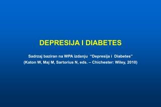 DEPRESIJA I DIABETES  Sadrzaj baziran na WPA izdanju   Depresija i  Diabetes   Katon W, Maj M, Sartorius N, eds.   Chich