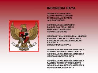 INDONESIA RAYA INDONESIA TANAH AIRKU TANAH TUMPAH DARAHKU DI SANALAH AKU BERDIRI JADI PANDU IBUKU