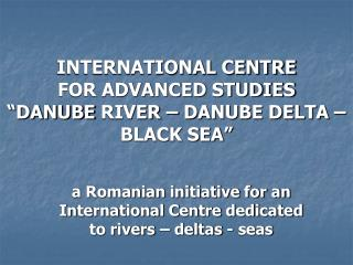 "INTERNATIONAL CENTRE  FOR ADVANCED STUDIES  ""DANUBE  River  – DANUBE DELTA – BLACK SEA"""