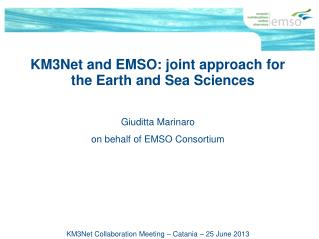 KM3Net and EMSO: joint approach for the Earth and Sea Sciences Giuditta Marinaro