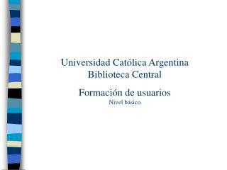Universidad Católica Argentina Biblioteca Central Formación de usuarios Nivel básico
