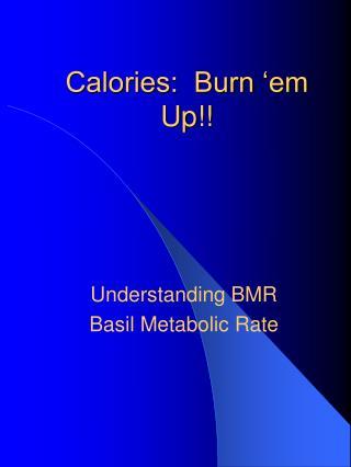 Calories:  Burn 'em Up!!