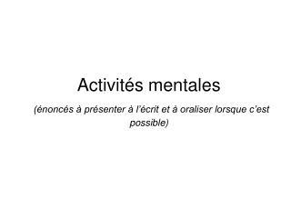 Activités mentales (énoncés à présenter à l'écrit et à oraliser lorsque c'est possible)