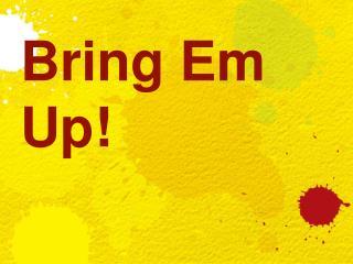 Bring Em Up!