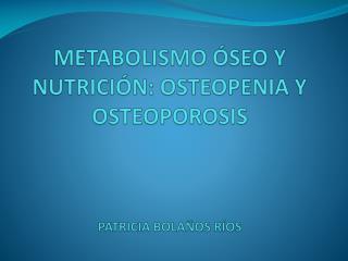 METABOLISMO ÓSEO Y NUTRICIÓN: OSTEOPENIA Y OSTEOPOROSIS PATRICIA BOLAÑOS RÍOS