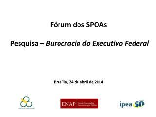 Fórum dos  SPOAs  Pesquisa –  Burocracia do Executivo Federal Brasília, 24 de abril de 2014