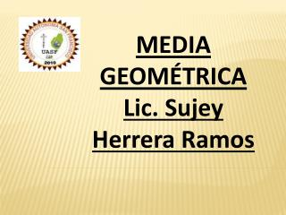 MEDIA GEOMÉTRICA Lic.  Sujey  Herrera Ramos