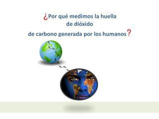 ¿ Por qué medimos la huella  de dióxido  de  carbono  generada por  los  humanos ?