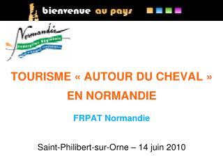 TOURISME «AUTOUR DU CHEVAL» EN NORMANDIE FRPAT Normandie Saint-Philibert-sur-Orne – 14 juin 2010