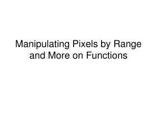 Manipulating Pixels by Range and More on Functions