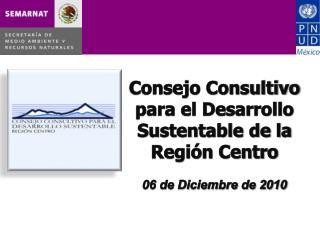 Consejo  Consultivo para el Desarrollo Sustentable de la Región  Centro 06 de Diciembre de 2010