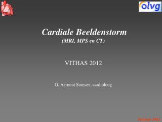 Cardiale Beeldenstorm (MRI, MPS en CT) VITHAS 2012 G. Aernout Somsen, cardioloog