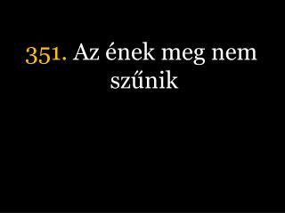 351.  Az ének meg nem szűnik