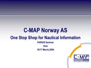 C-MAP Norway AS One Stop Shop for Nautical Information FARGIS Seminar Oslo 16/17 March,2004