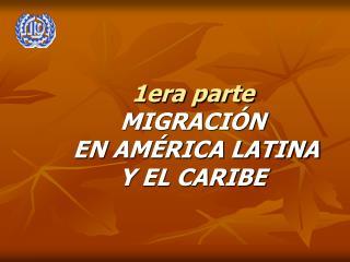 1era parte MIGRACIÓN EN AMÉRICA LATINA  Y EL CARIBE