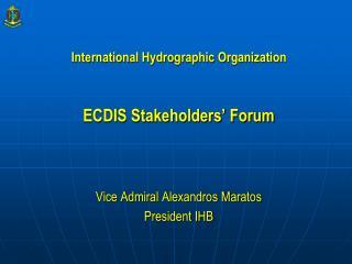 International Hydrographic Organization ECDIS Stakeholders' Forum Vice Admiral Alexandros Maratos