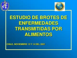 ESTUDIO DE BROTES DE ENFERMEDADES TRANSMITIDAS POR ALIMENTOS CHILE, NOVIEMBRE 13 Y 14 DEL 2001
