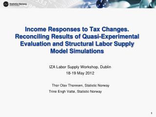 IZA Labor Supply Workshop, Dublin 18-19 May 2012 Thor Olav Thoresen, Statistic Norway