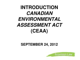 INTRODUCTION  CANADIAN   ENVIRONMENTAL ASSESSMENT ACT (CEAA) SEPTEMBER 24, 2012