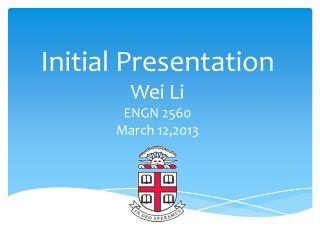Initial Presentation Wei Li ENGN 2560  March 12,2013