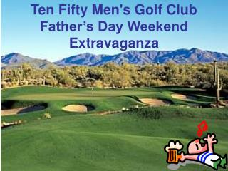 Ten Fifty Men's Golf Club Father's Day Weekend Extravaganza