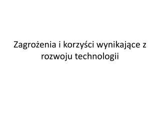 Zagrożenia i korzyści wynikające z rozwoju technologii