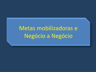 Metas  mobilizadoras  e Negócio a Negócio