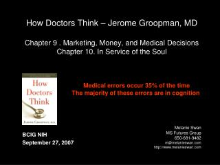 How Doctors Think   Jerome Groopman, MD  Chapter 9 . Marketing, Money, and Medical Decisions Chapter 10. In Service of t