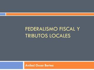 federalismo fiscal y  TributOS  LOCALES