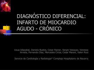 DIAGNÓSTICO DIFERENCIAL: INFARTO DE MIOCARDIO  AGUDO - CRÓNICO