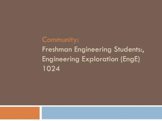 Community: Freshman Engineering Students:, Engineering Exploration ( EngE ) 1024