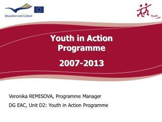 Veronik a REMISOVA , Programme Manager DG EAC, Unit D2: Youth in Action Progr amme