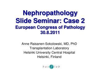 Nephropathology  Slide Seminar: Case 2 European Congress of Pathology 30.8.2011