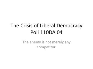 The Crisis of Liberal Democracy Poli 110DA 04