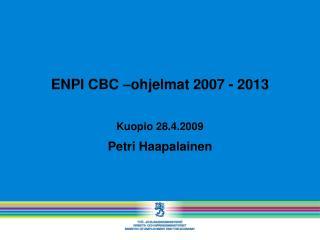 ENPI CBC –ohjelmat 2007 - 2013 Kuopio 28.4.2009 Petri Haapalainen