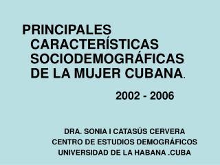 PRINCIPALES CARACTER�STICAS SOCIODEMOGR�FICAS DE LA MUJER CUBANA .