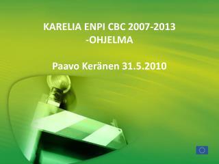 KARELIA ENPI CBC 2007-2013  -OHJELMA Paavo Keränen 31.5.2010