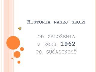 História našej školy od založenia  v roku  1962  po  súčastnosť